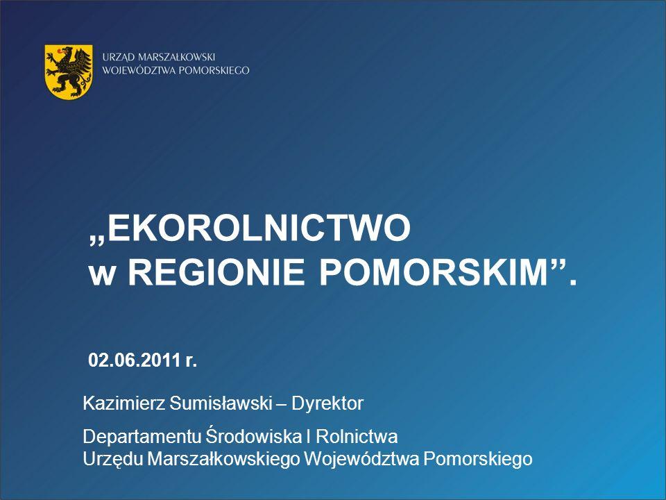 EKOROLNICTWO w REGIONIE POMORSKIM. 02.06.2011 r. Kazimierz Sumisławski – Dyrektor Departamentu Środowiska I Rolnictwa Urzędu Marszałkowskiego Wojewódz