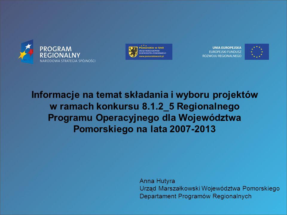 Informacje na temat składania i wyboru projektów w ramach konkursu 8.1.2_5 Regionalnego Programu Operacyjnego dla Województwa Pomorskiego na lata 2007-2013 Anna Hutyra Urząd Marszałkowski Województwa Pomorskiego Departament Programów Regionalnych