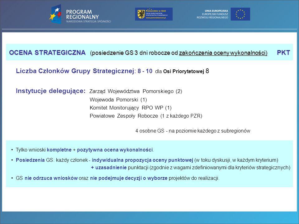 Liczba Członków Grupy Strategicznej: 8 - 10 dla Osi Priorytetowej 8 Instytucje delegujące: Zarząd Województwa Pomorskiego (2) Wojewoda Pomorski (1) Komitet Monitorujący RPO WP (1) Powiatowe Zespoły Robocze (1 z każdego PZR) 4 osobne GS - na poziomie każdego z subregionów Tylko wnioski kompletne + pozytywna ocena wykonalności.