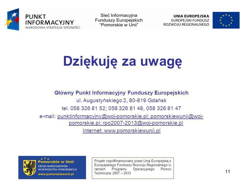 Projekt współfinansowany przez Unię Europejską z Europejskiego Funduszu Rozwoju Regionalnego w ramach Programu Operacyjnego Pomoc Techniczna 2007 – 2013 11 Dziękuję za uwagę Główny Punkt Informacyjny Funduszy Europejskich ul.