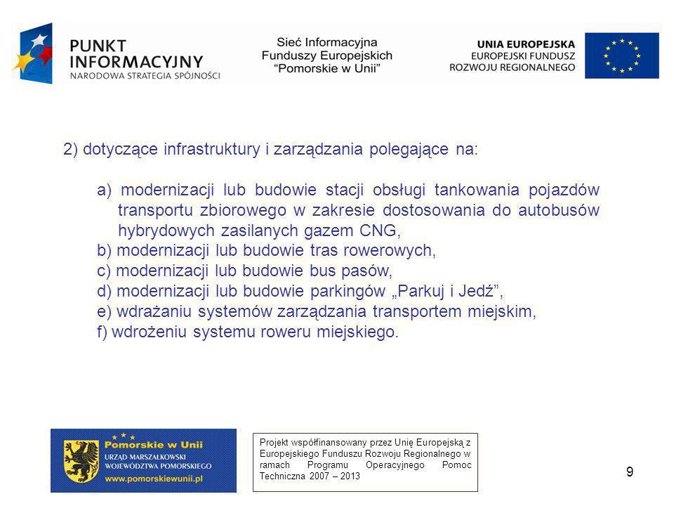 Projekt współfinansowany przez Unię Europejską z Europejskiego Funduszu Rozwoju Regionalnego w ramach Programu Operacyjnego Pomoc Techniczna 2007 – 2013 9 2) dotyczące infrastruktury i zarządzania polegające na: a) modernizacji lub budowie stacji obsługi tankowania pojazdów transportu zbiorowego w zakresie dostosowania do autobusów hybrydowych zasilanych gazem CNG, b) modernizacji lub budowie tras rowerowych, c) modernizacji lub budowie bus pasów, d) modernizacji lub budowie parkingów Parkuj i Jedź, e) wdrażaniu systemów zarządzania transportem miejskim, f) wdrożeniu systemu roweru miejskiego.