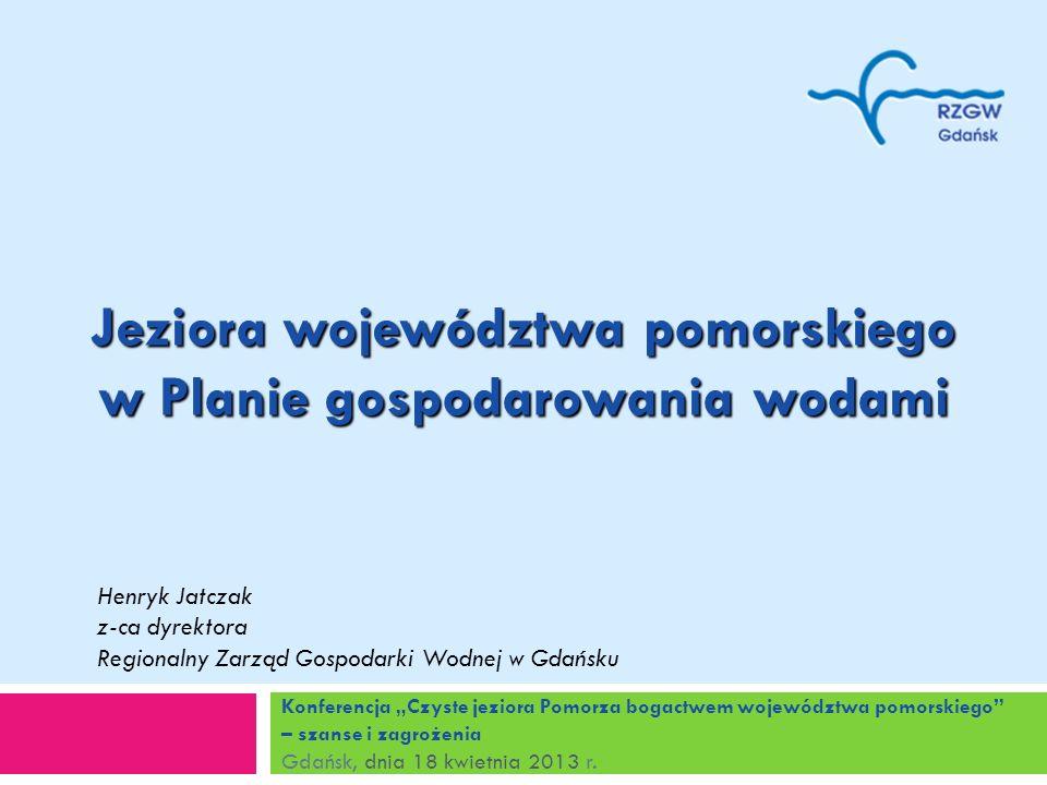 Konferencja Czyste jeziora Pomorza bogactwem województwa pomorskiego – szanse i zagrożenia Gdańsk, dnia 18 kwietnia 2013 r. Jeziora województwa pomors