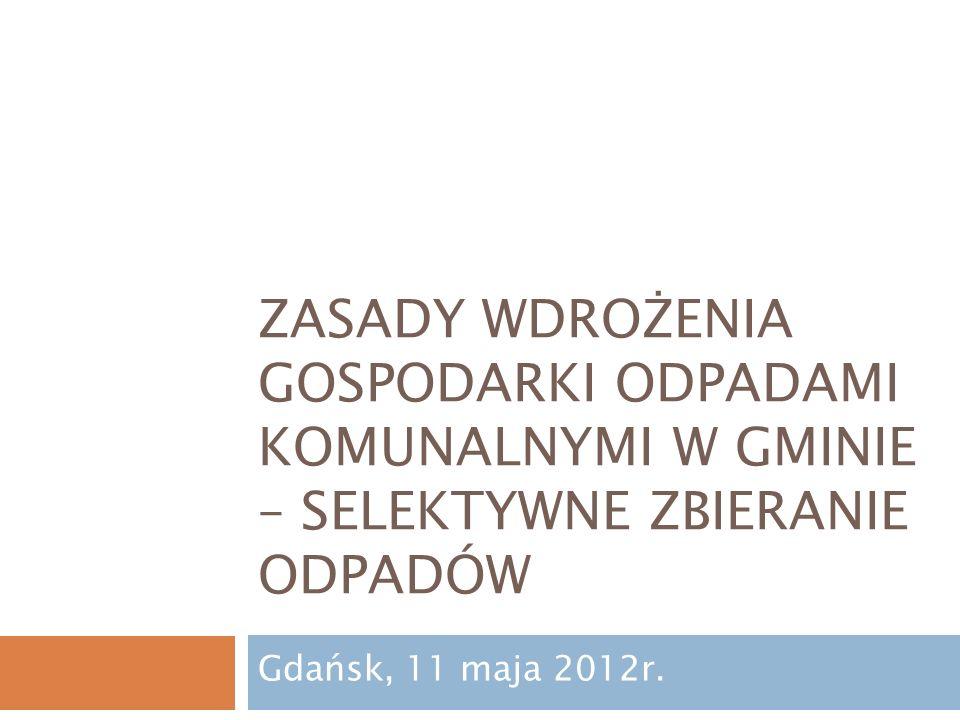 ZASADY WDROŻENIA GOSPODARKI ODPADAMI KOMUNALNYMI W GMINIE – SELEKTYWNE ZBIERANIE ODPADÓW Gdańsk, 11 maja 2012r.