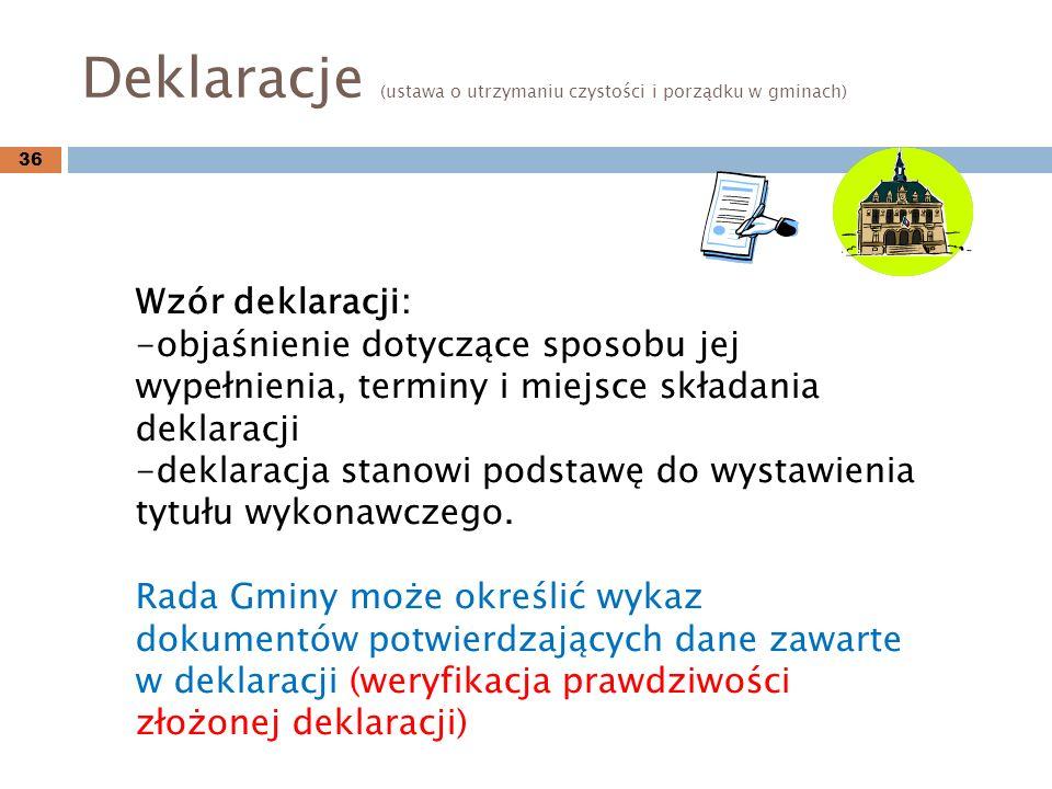 Deklaracje (ustawa o utrzymaniu czystości i porządku w gminach) 36 Wzór deklaracji: -objaśnienie dotyczące sposobu jej wypełnienia, terminy i miejsce