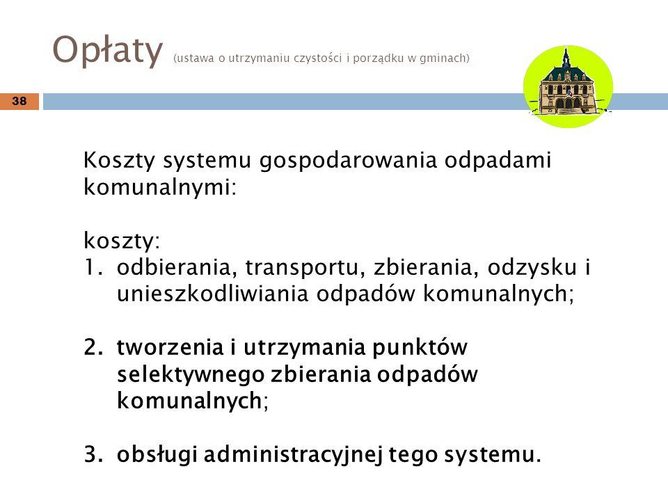 Opłaty (ustawa o utrzymaniu czystości i porządku w gminach) 38 Koszty systemu gospodarowania odpadami komunalnymi: koszty: 1.odbierania, transportu, zbierania, odzysku i unieszkodliwiania odpadów komunalnych; 2.tworzenia i utrzymania punktów selektywnego zbierania odpadów komunalnych; 3.obsługi administracyjnej tego systemu.