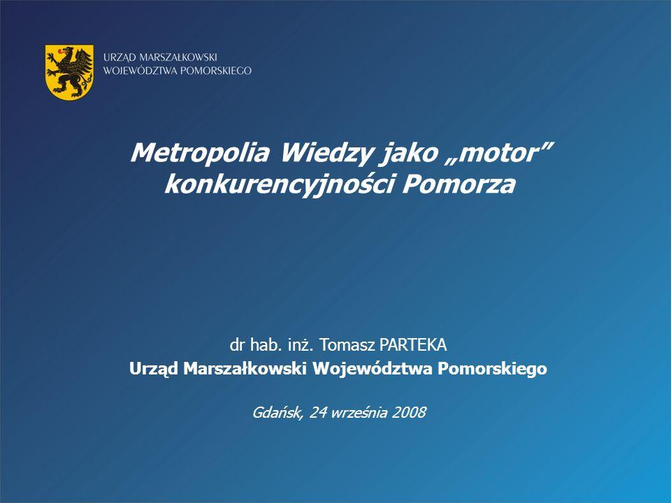 Metropolia Wiedzy jako motor konkurencyjności Pomorza dr hab. inż. Tomasz PARTEKA Urząd Marszałkowski Województwa Pomorskiego Gdańsk, 24 września 2008