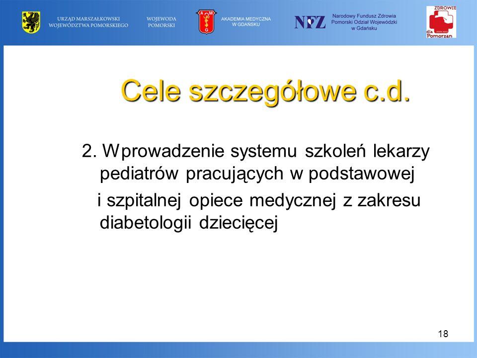 18 Cele szczegółowe c.d. 2. Wprowadzenie systemu szkoleń lekarzy pediatrów pracujących w podstawowej i szpitalnej opiece medycznej z zakresu diabetolo