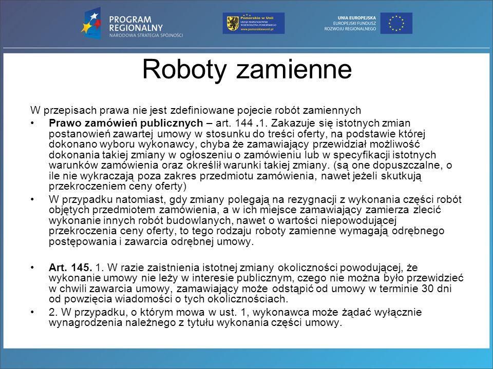 Roboty zamienne W przepisach prawa nie jest zdefiniowane pojecie robót zamiennych Prawo zamówień publicznych – art. 144.1. Zakazuje się istotnych zmia