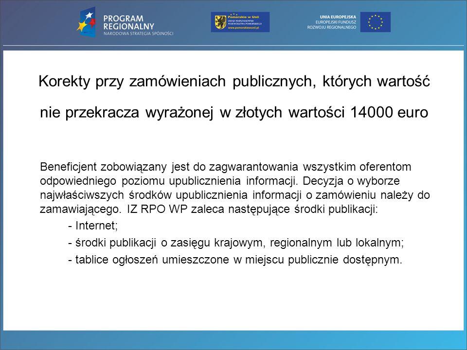 Korekty przy zamówieniach publicznych, których wartość nie przekracza wyrażonej w złotych wartości 14000 euro Beneficjent zobowiązany jest do zagwaran