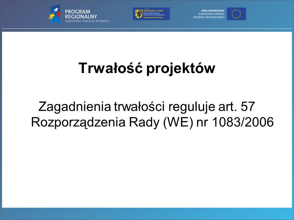 Trwałość projektów Zagadnienia trwałości reguluje art. 57 Rozporządzenia Rady (WE) nr 1083/2006
