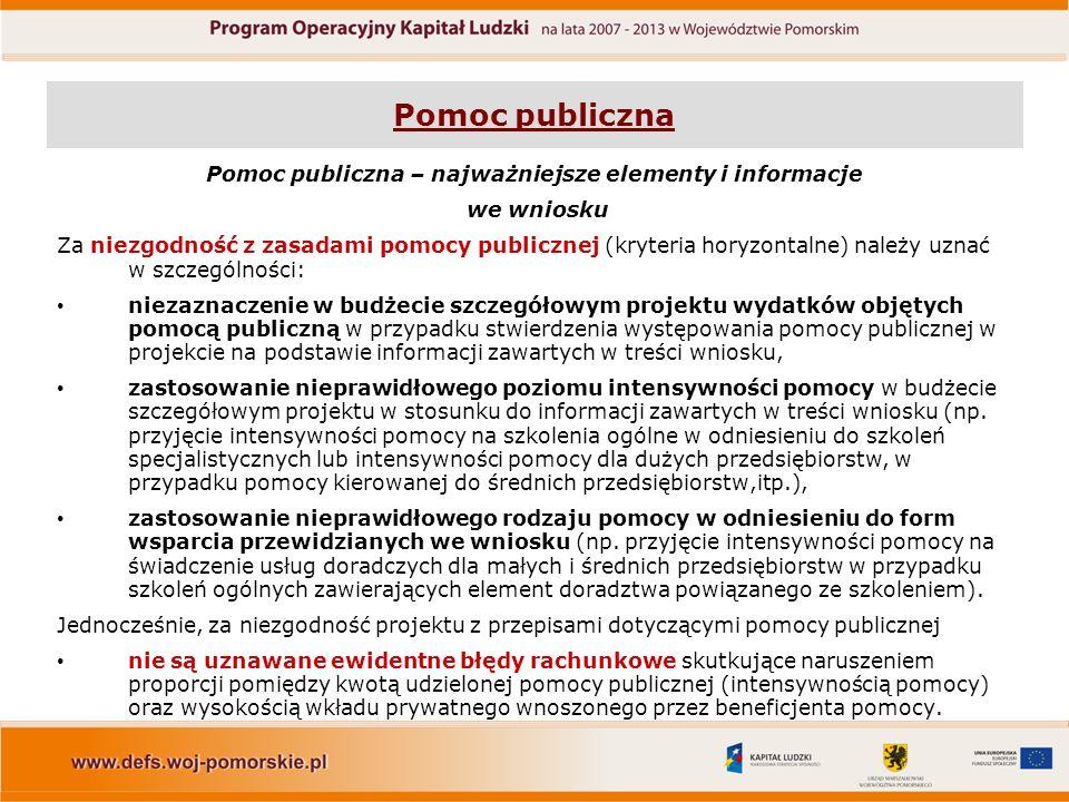 Pomoc publiczna Pomoc publiczna – najważniejsze elementy i informacje we wniosku Za niezgodność z zasadami pomocy publicznej (kryteria horyzontalne) należy uznać w szczególności: niezaznaczenie w budżecie szczegółowym projektu wydatków objętych pomocą publiczną w przypadku stwierdzenia występowania pomocy publicznej w projekcie na podstawie informacji zawartych w treści wniosku, zastosowanie nieprawidłowego poziomu intensywności pomocy w budżecie szczegółowym projektu w stosunku do informacji zawartych w treści wniosku (np.
