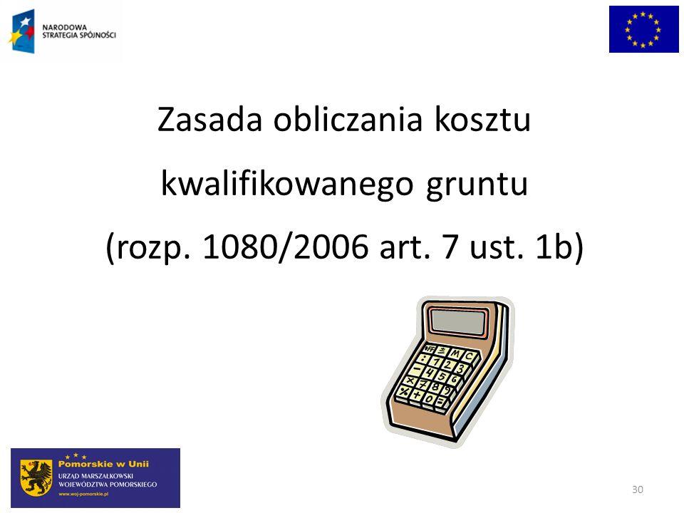 30 Zasada obliczania kosztu kwalifikowanego gruntu (rozp. 1080/2006 art. 7 ust. 1b)