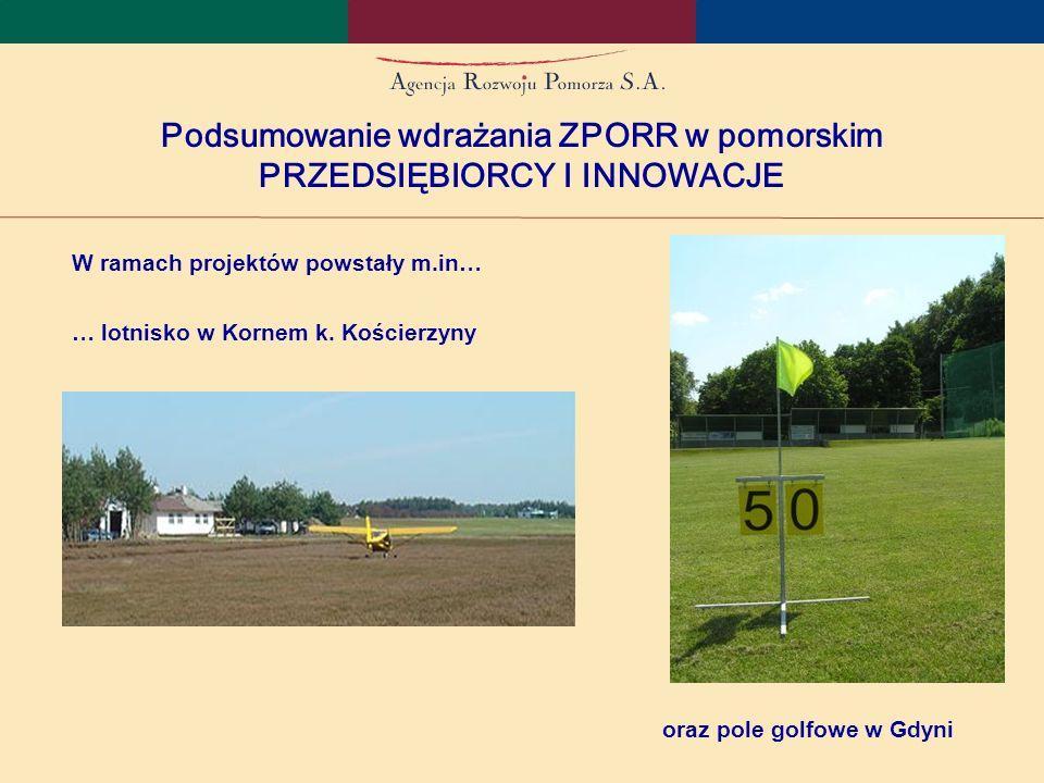 Podsumowanie wdrażania ZPORR w pomorskim PRZEDSIĘBIORCY I INNOWACJE W ramach projektów powstały m.in… … lotnisko w Kornem k.