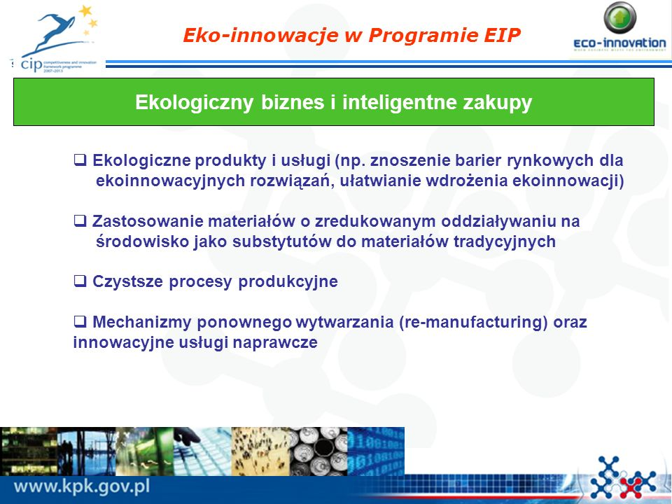 Eko-innowacje w Programie EIP Ekologiczny biznes i inteligentne zakupy Ekologiczne produkty i usługi (np. znoszenie barier rynkowych dla ekoinnowacyjn