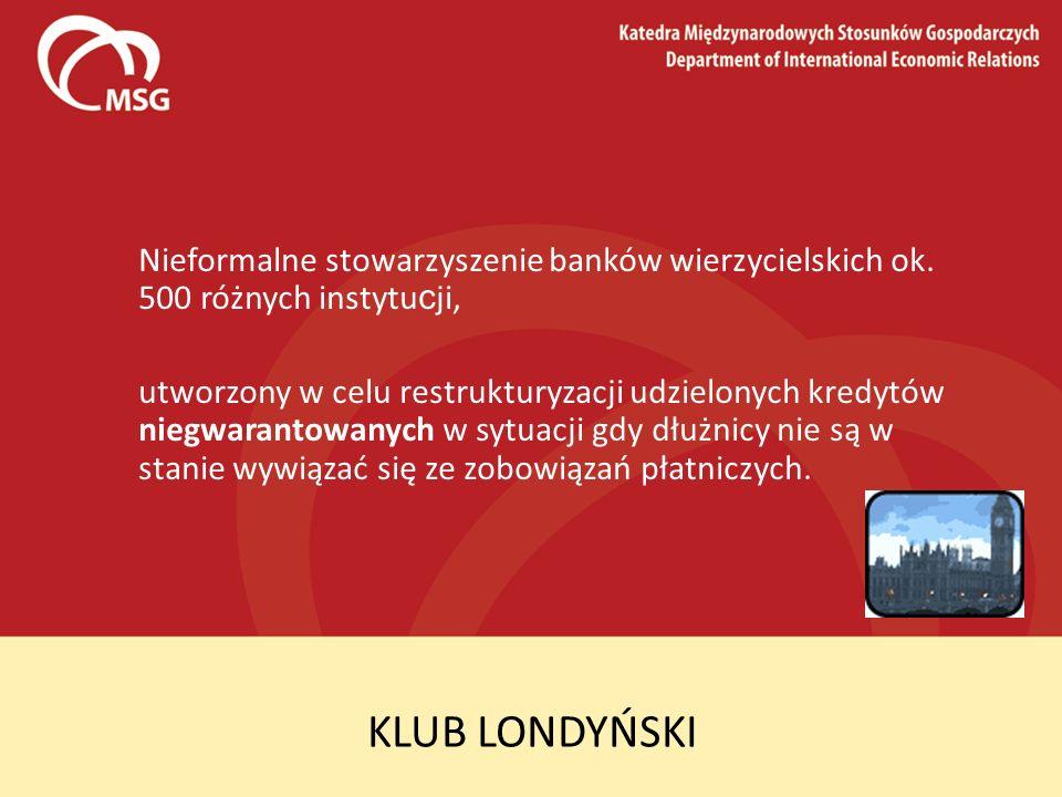 KLUB LONDYŃSKI Nieformalne stowarzyszenie banków wierzycielskich ok. 500 różnych instytu c ji, utworzony w celu restrukturyzacji udzielonych kredytów