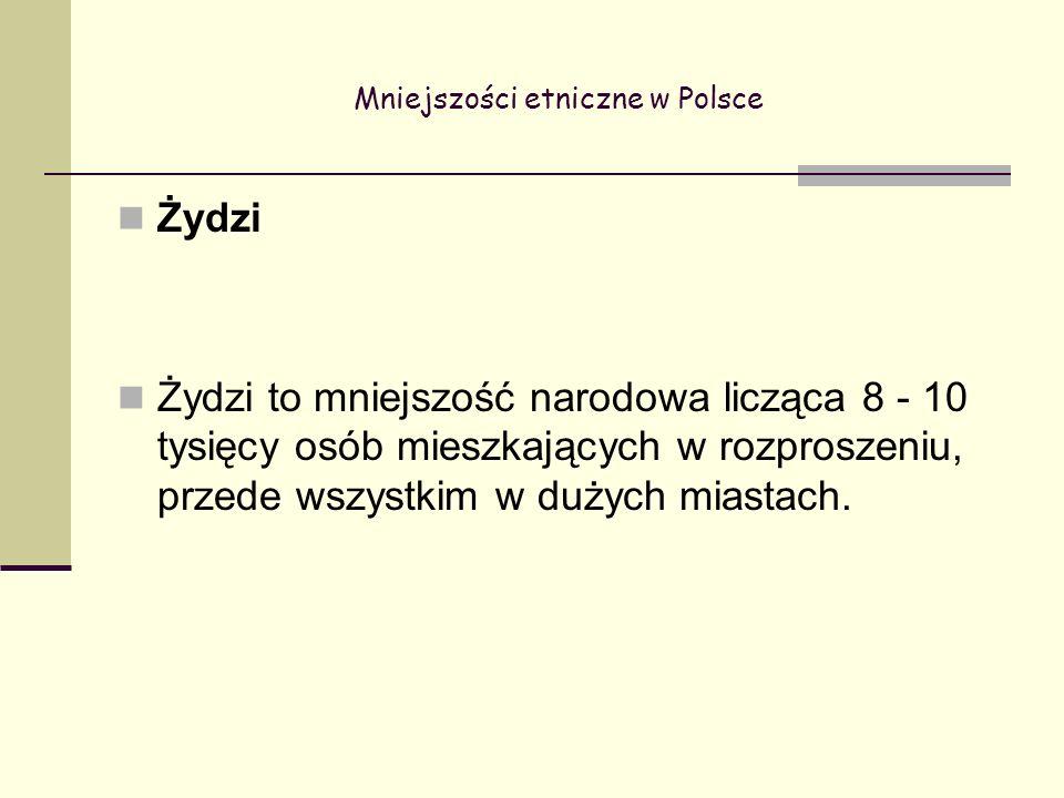 Mniejszości etniczne w Polsce Żydzi Żydzi to mniejszość narodowa licząca 8 - 10 tysięcy osób mieszkających w rozproszeniu, przede wszystkim w dużych miastach.