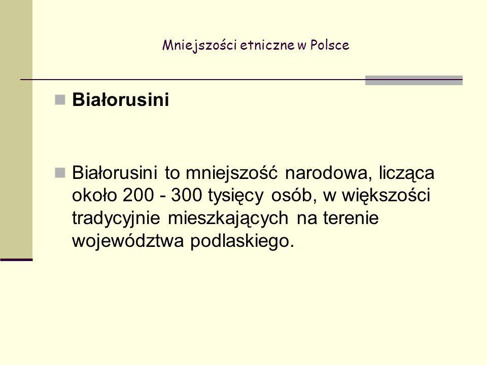 Mniejszości etniczne w Polsce Białorusini Białorusini to mniejszość narodowa, licząca około 200 - 300 tysięcy osób, w większości tradycyjnie mieszkających na terenie województwa podlaskiego.