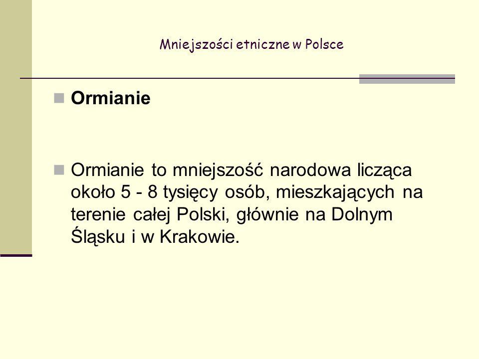 Mniejszości etniczne w Polsce Ormianie Ormianie to mniejszość narodowa licząca około 5 - 8 tysięcy osób, mieszkających na terenie całej Polski, głównie na Dolnym Śląsku i w Krakowie.