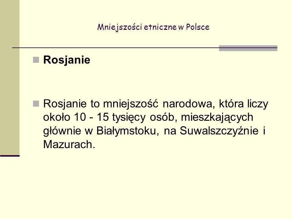 Mniejszości etniczne w Polsce Rosjanie Rosjanie to mniejszość narodowa, która liczy około 10 - 15 tysięcy osób, mieszkających głównie w Białymstoku, na Suwalszczyźnie i Mazurach.