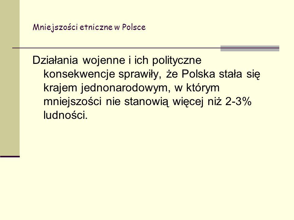 Mniejszości etniczne w Polsce Działania wojenne i ich polityczne konsekwencje sprawiły, że Polska stała się krajem jednonarodowym, w którym mniejszości nie stanowią więcej niż 2-3% ludności.