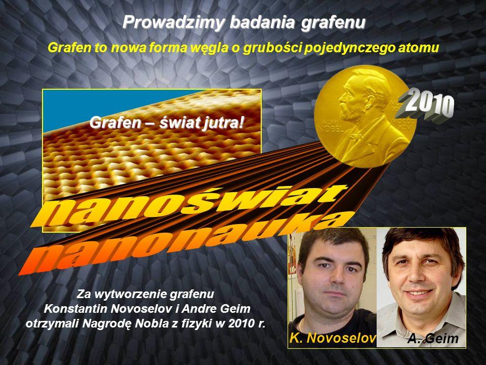 A. Geim K. Novoselov Za wytworzenie grafenu Konstantin Novoselov i Andre Geim otrzymali Nagrodę Nobla z fizyki w 2010 r. Prowadzimy badania grafenu Gr