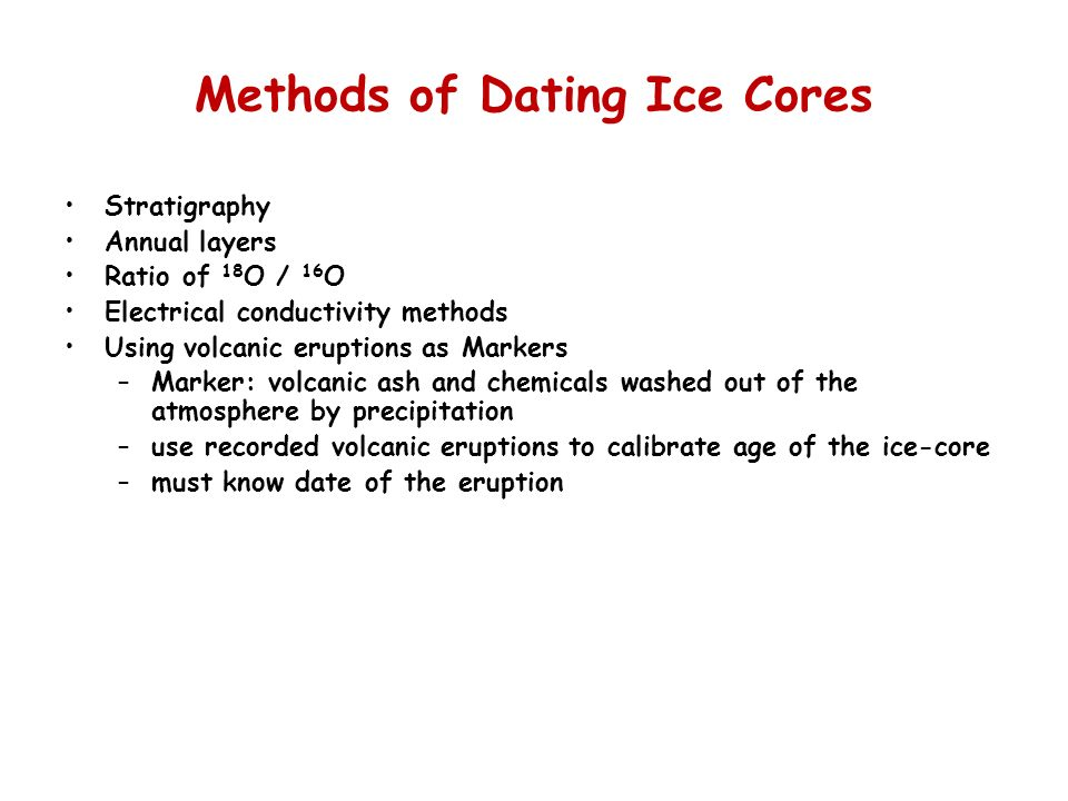 Methods of Dating Ice Cores Stratigraphy Annual layers Ratio of 18 O / 16 O Electrical conductivity methods Using volcanic eruptions as Markers –Marke