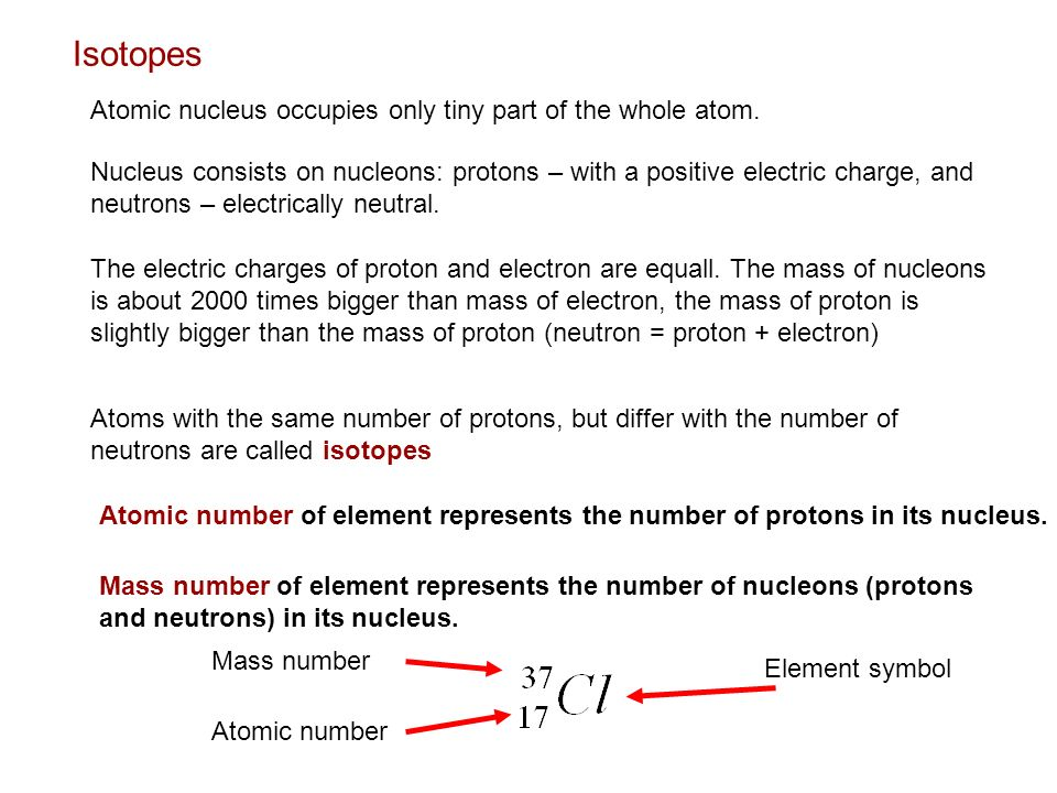 Isotopes Atomic nucleus occupies only tiny part of the whole atom. Nucleus consists on nucleons: protons – with a positive electric charge, and neutro