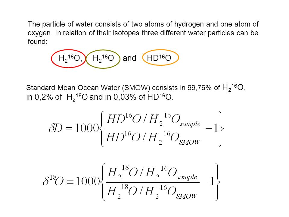 The particle of water consists of two atoms of hydrogen and one atom of oxygen. In relation of their isotopes three different water particles can be f