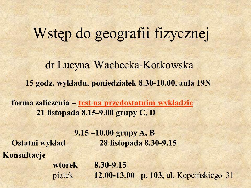 Wstęp do geografii fizycznej dr Lucyna Wachecka-Kotkowska forma zaliczenia – test na przedostatnim wykładzie 21 listopada 8.15-9.00 grupy C, D 9.15 –10.00 grupy A, B Ostatni wykład 28 listopada 8.30-9.15 15 godz.