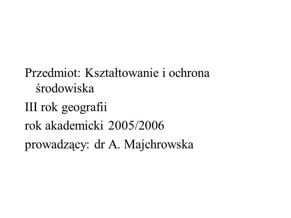Przedmiot: Kształtowanie i ochrona środowiska III rok geografii rok akademicki 2005/2006 prowadzący: dr A. Majchrowska