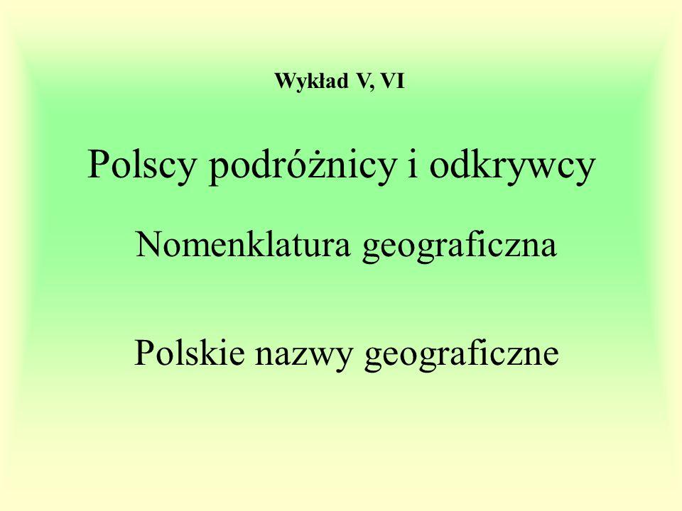 Polscy podróżnicy i odkrywcy Nomenklatura geograficzna Polskie nazwy geograficzne Wykład V, VI