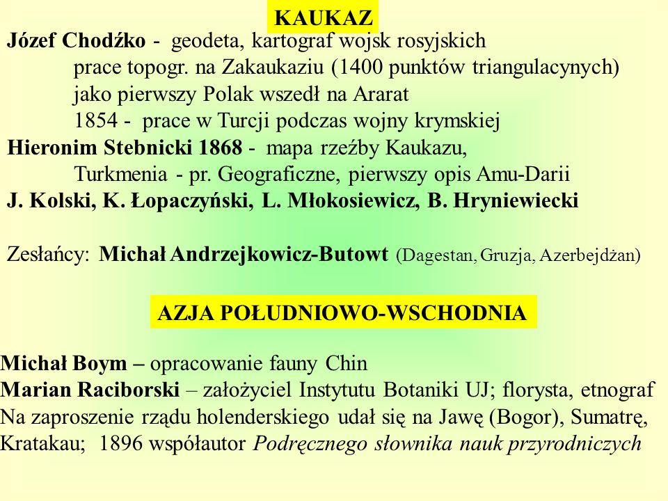 KAUKAZ AZJA POŁUDNIOWO-WSCHODNIA Józef Chodźko - geodeta, kartograf wojsk rosyjskich prace topogr. na Zakaukaziu (1400 punktów triangulacynych) jako p