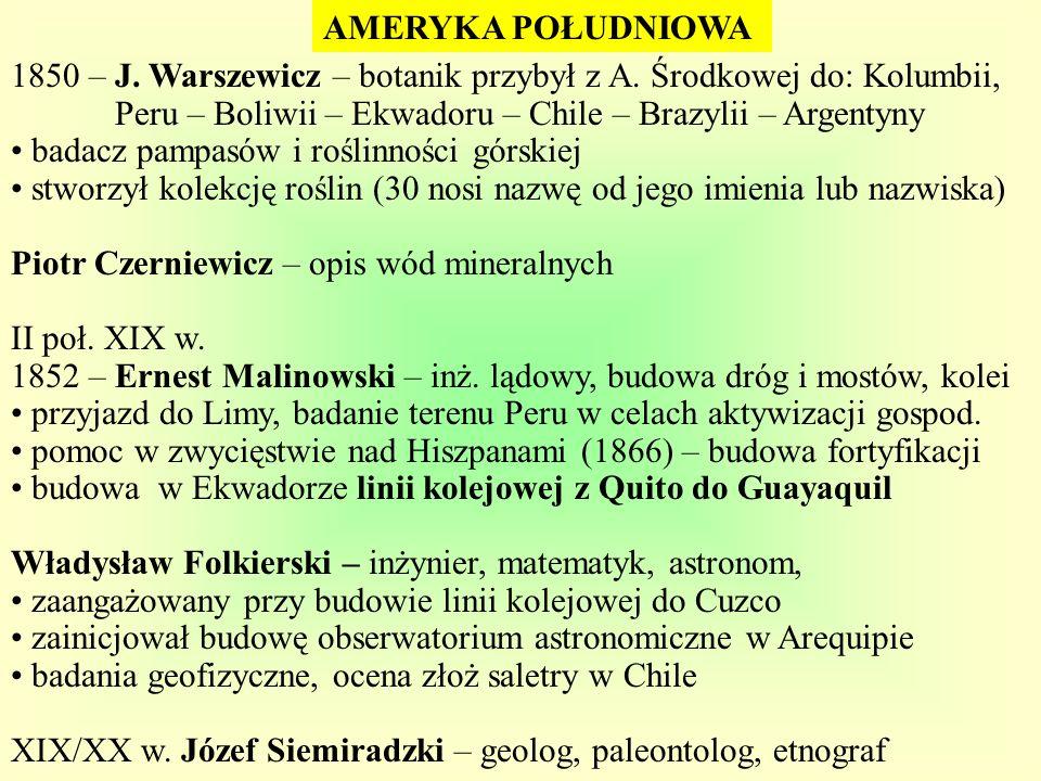 AMERYKA POŁUDNIOWA 1850 – J. Warszewicz – botanik przybył z A. Środkowej do: Kolumbii, Peru – Boliwii – Ekwadoru – Chile – Brazylii – Argentyny badacz