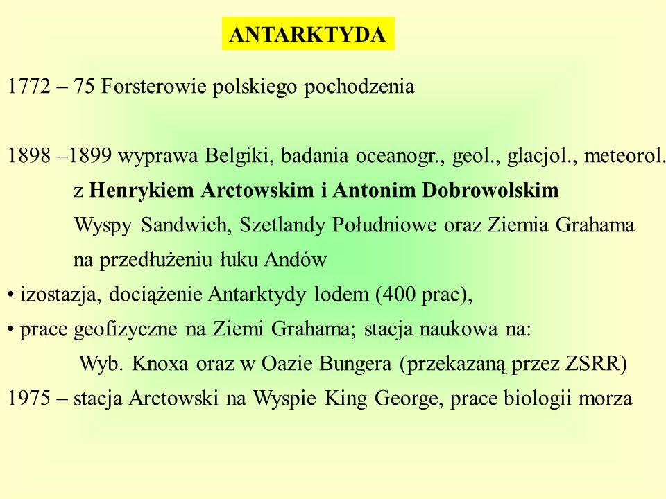 ANTARKTYDA 1772 – 75 Forsterowie polskiego pochodzenia 1898 –1899 wyprawa Belgiki, badania oceanogr., geol., glacjol., meteorol. z Henrykiem Arctowski