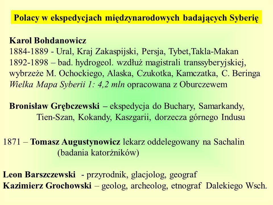 Polacy w ekspedycjach międzynarodowych badających Syberię Karol Bohdanowicz 1884-1889 - Ural, Kraj Zakaspijski, Persja, Tybet,Takla-Makan 1892-1898 –