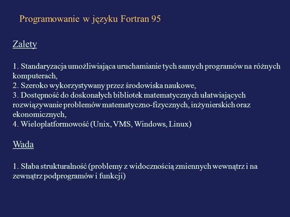 Programowanie w języku Fortran 95 Zalety 1. Standaryzacja umożliwiająca uruchamianie tych samych programów na różnych komputerach, 2. Szeroko wykorzys