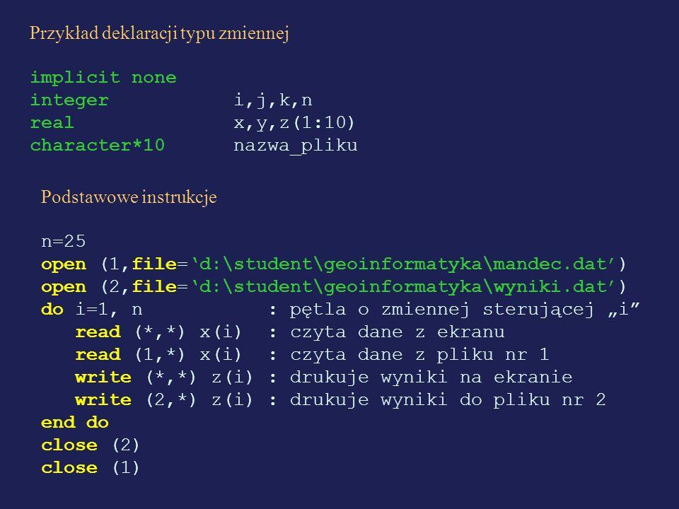 Przykład deklaracji typu zmiennej implicit none integer i,j,k,n real x,y,z(1:10) character*10 nazwa_pliku Podstawowe instrukcje n=25 open (1,file=d:\s