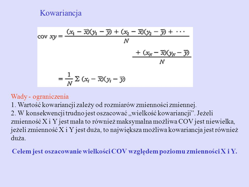 Kowariancja Wady - ograniczenia 1. Wartość kowariancji zależy od rozmiarów zmienności zmiennej. 2. W konsekwencji trudno jest oszacować wielkość kowar