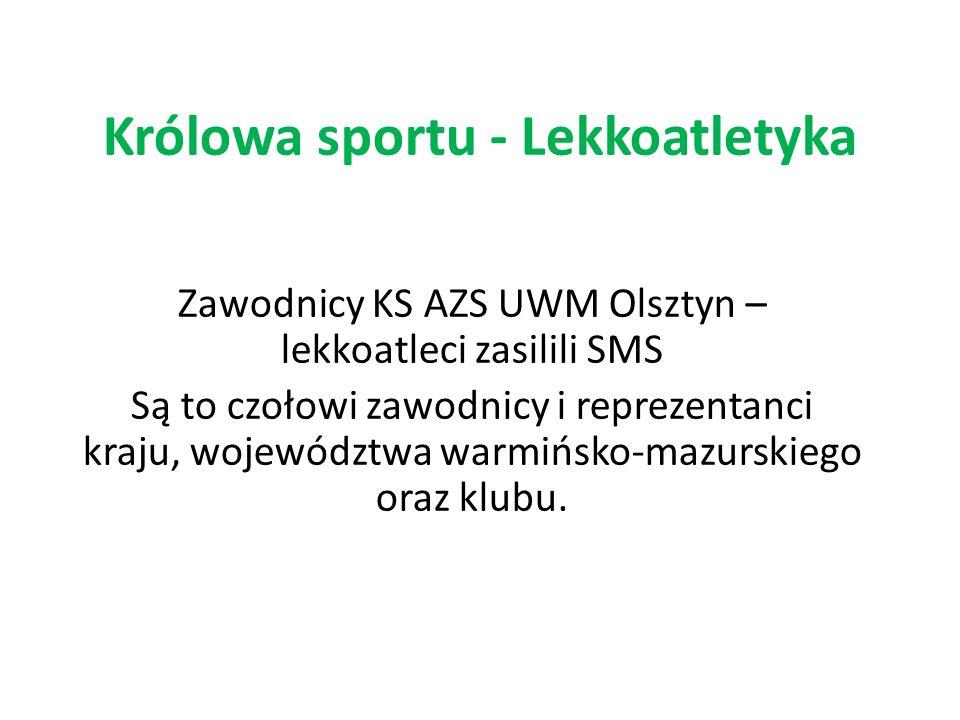 Królowa sportu - Lekkoatletyka Zawodnicy KS AZS UWM Olsztyn – lekkoatleci zasilili SMS Są to czołowi zawodnicy i reprezentanci kraju, województwa warm