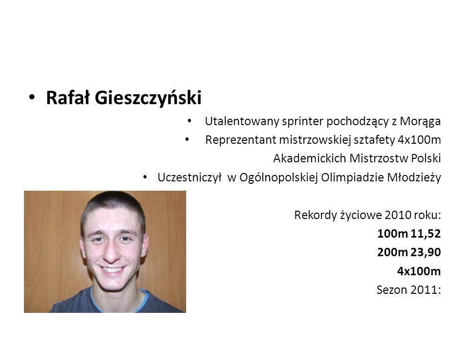 Rafał Gieszczyński Utalentowany sprinter pochodzący z Morąga Reprezentant mistrzowskiej sztafety 4x100m Akademickich Mistrzostw Polski Uczestniczył w