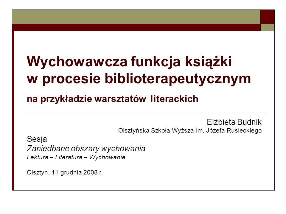 Wychowawcza funkcja książki w procesie biblioterapeutycznym na przykładzie warsztatów literackich Elżbieta Budnik Olsztyńska Szkoła Wyższa im. Józefa