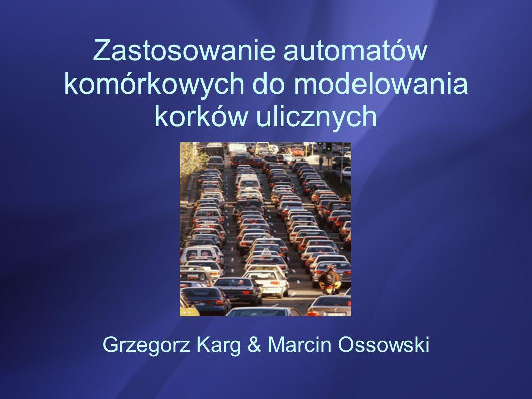 Zastosowanie automatów komórkowych do modelowania korków ulicznych Grzegorz Karg & Marcin Ossowski