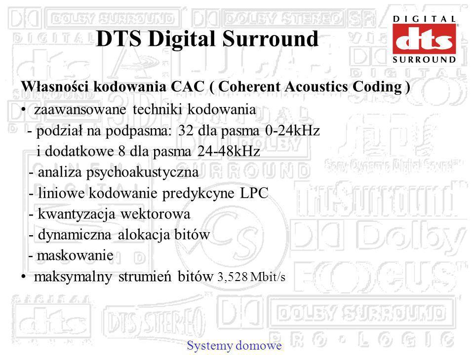 Systemy domowe DTS Digital Surround Własności kodowania CAC ( Coherent Acoustics Coding ) zaawansowane techniki kodowania - podział na podpasma: 32 dla pasma 0-24kHz i dodatkowe 8 dla pasma 24-48kHz - analiza psychoakustyczna - liniowe kodowanie predykcyne LPC - kwantyzacja wektorowa - dynamiczna alokacja bitów - maskowanie maksymalny strumień bitów 3,528 Mbit/s