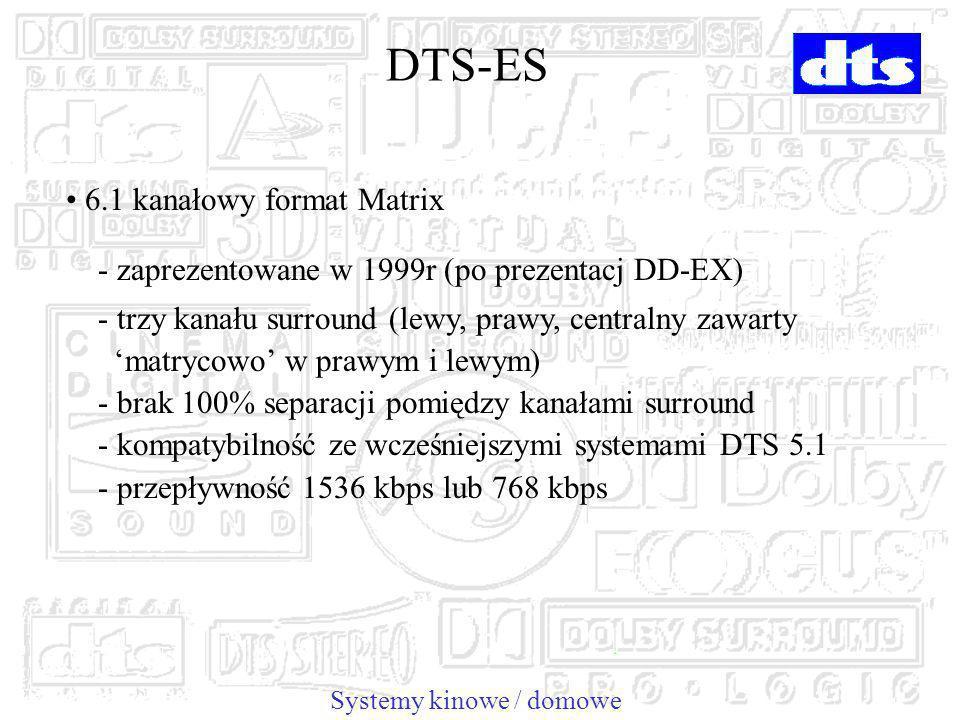 Systemy kinowe / domowe DTS-ES 6.1 kanałowy format Matrix - zaprezentowane w 1999r (po prezentacj DD-EX) - trzy kanału surround (lewy, prawy, centralny zawarty matrycowo w prawym i lewym) - brak 100% separacji pomiędzy kanałami surround - kompatybilność ze wcześniejszymi systemami DTS 5.1 - przepływność 1536 kbps lub 768 kbps