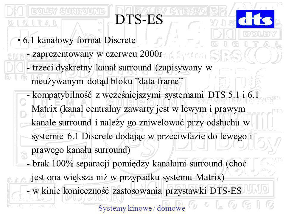 6.1 kanałowy format Discrete - zaprezentowany w czerwcu 2000r - trzeci dyskretny kanał surround (zapisywany w nieużywanym dotąd bloku data frame - kompatybilność z wcześniejszymi systemami DTS 5.1 i 6.1 Matrix (kanał centralny zawarty jest w lewym i prawym kanale surround i należy go zniwelować przy odsłuchu w systemie 6.1 Discrete dodając w przeciwfazie do lewego i prawego kanału surround) - brak 100% separacji pomiędzy kanałami surround (choć jest ona większa niż w przypadku systemu Matrix) - w kinie konieczność zastosowania przystawki DTS-ES Systemy kinowe / domowe DTS-ES