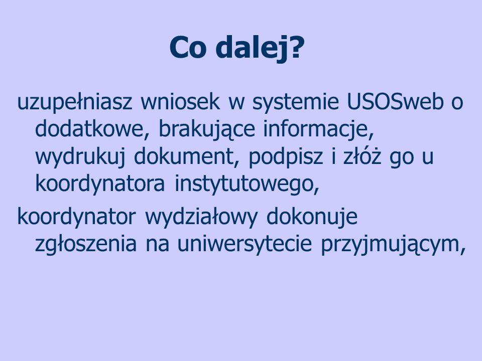 Co dalej? uzupełniasz wniosek w systemie USOSweb o dodatkowe, brakujące informacje, wydrukuj dokument, podpisz i złóż go u koordynatora instytutowego,