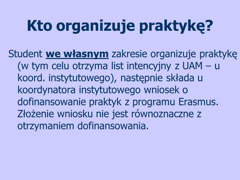 Kto organizuje praktykę? Student we własnym zakresie organizuje praktykę (w tym celu otrzyma list intencyjny z UAM – u koord. instytutowego), następni