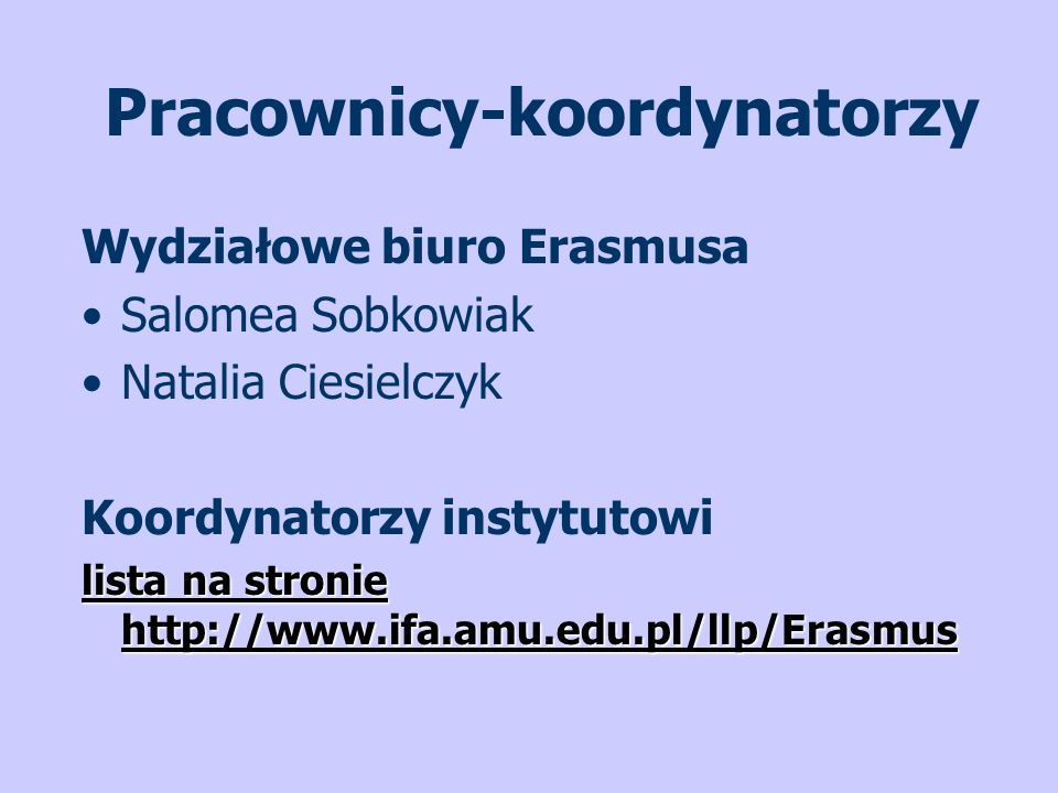 Pracownicy-koordynatorzy Wydziałowe biuro Erasmusa Salomea Sobkowiak Natalia Ciesielczyk Koordynatorzy instytutowi lista na stronie http://www.ifa.amu