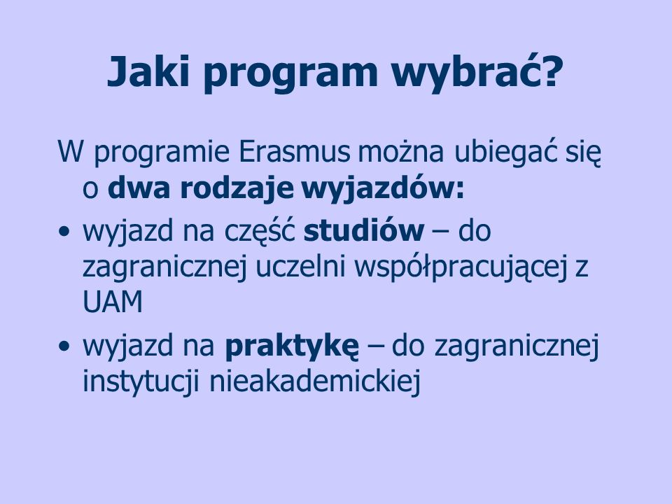 Jaki program wybrać? W programie Erasmus można ubiegać się o dwa rodzaje wyjazdów: wyjazd na część studiów – do zagranicznej uczelni współpracującej z
