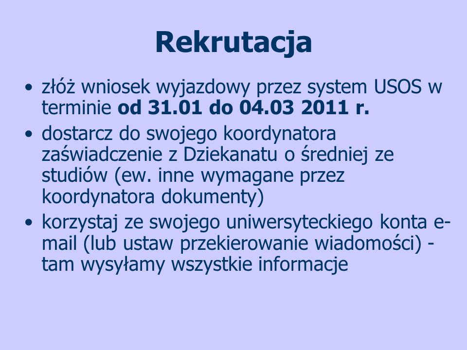 Rekrutacja złóż wniosek wyjazdowy przez system USOS w terminie od 31.01 do 04.03 2011 r. dostarcz do swojego koordynatora zaświadczenie z Dziekanatu o